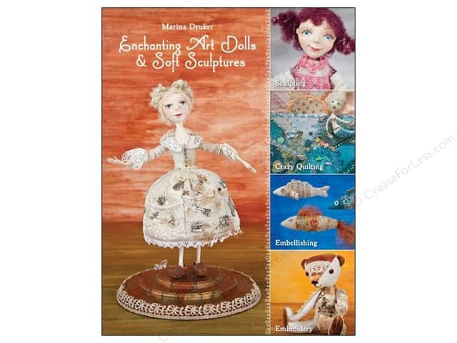 Enchanting Art Dolls and Soft Sculptures: Sculpting - Crazy Quilting - Embellishing - Embroidery Book by Marina Druker