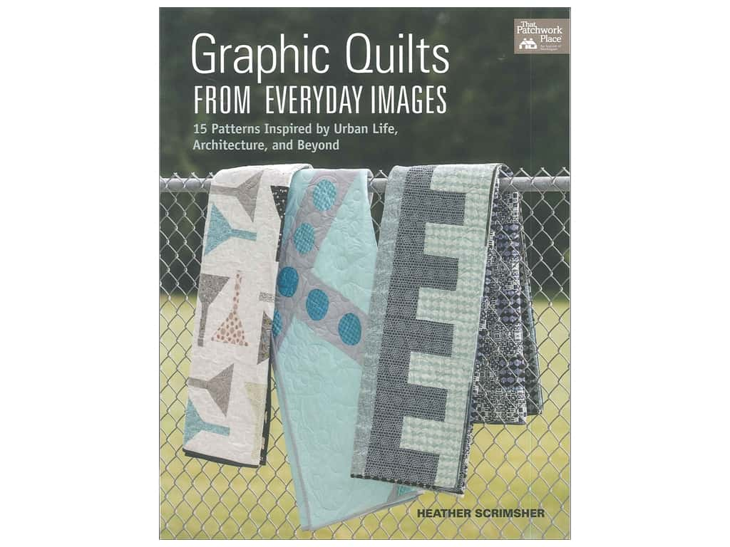 That Patchwork Place Graphic Quilts From Everyday Images Book by Heather Scrimsher