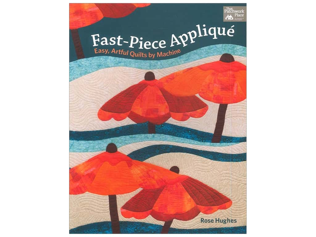 Fast-Piece Applique: Easy, Artful Quilts by Machine Book by Rose Hughes