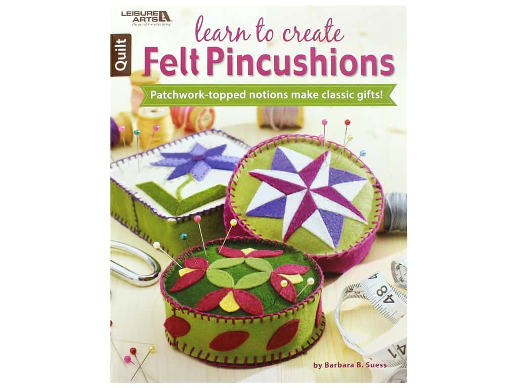 Learn to Create Felt Pincushions: Patchwork-topped Notions Make Classic Gifts! Book by Barbara Suess