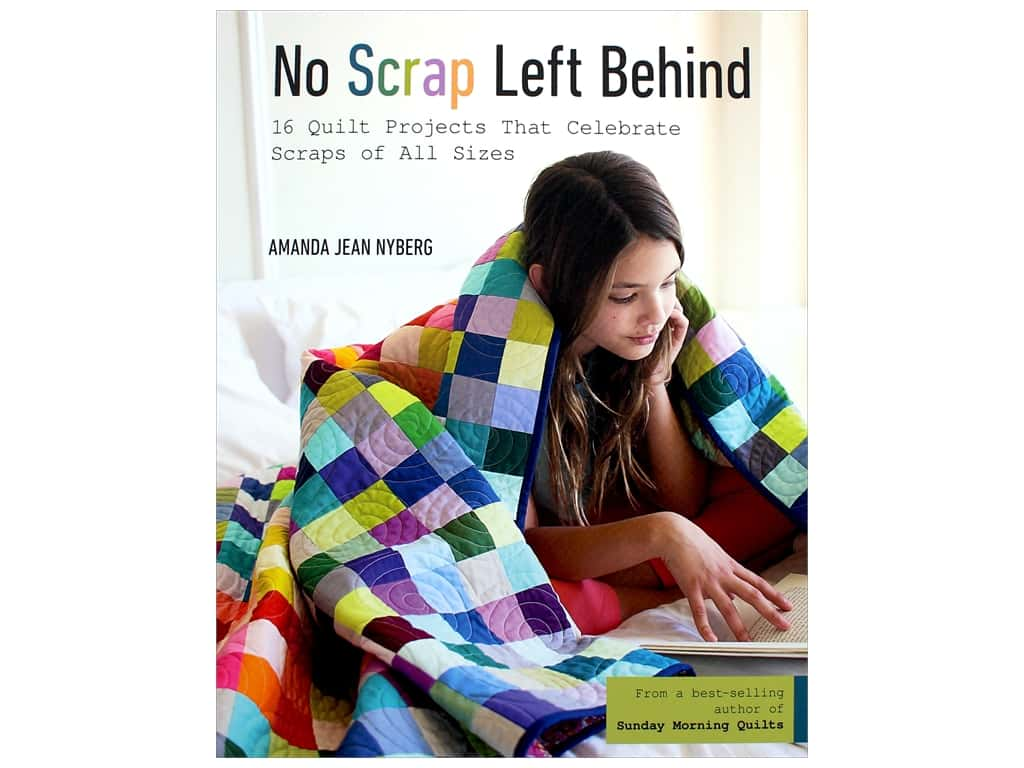 No Scrap Left Behind: 16 Quilt Projects That Celebrate Scraps of All Sizes Book by Amanda Jean Nyberg