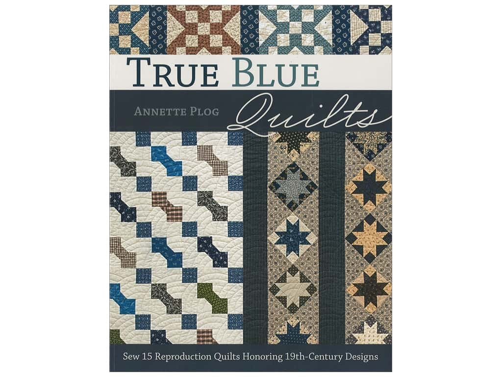 True Blue Quilts: Sew 15 Reproduction Quilts Honoring 19th-Century Designs Book by Annette Plog