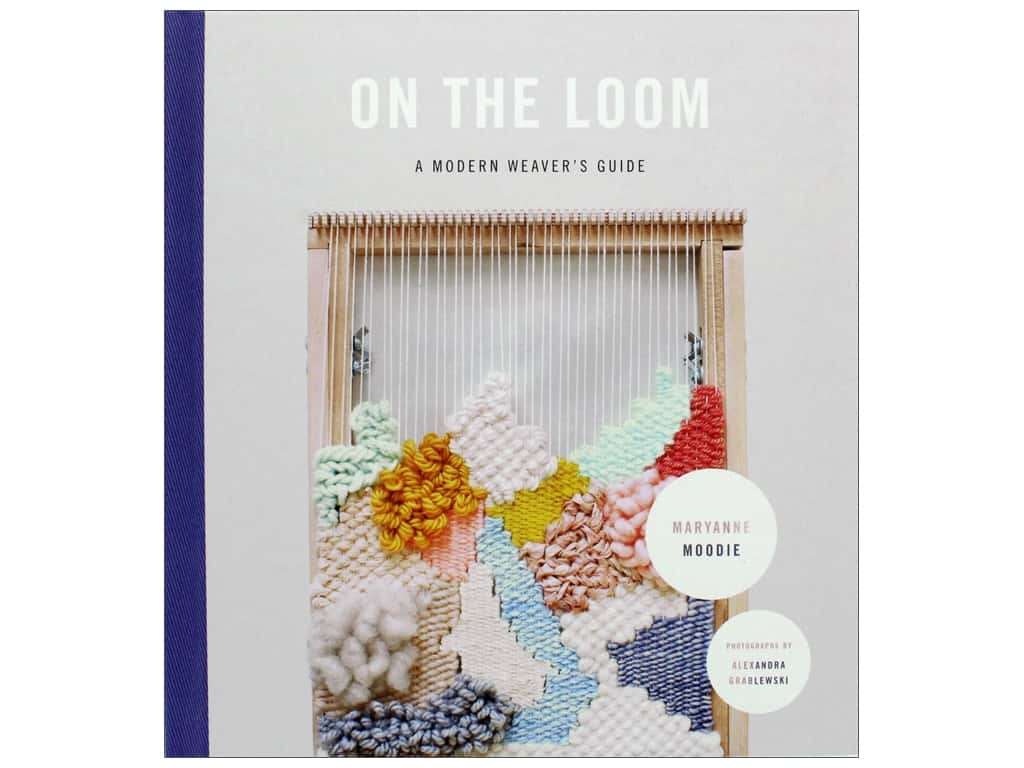 On the Loom A Modern Weaver's Guide Book